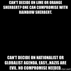 Blank Black - Can't decide on Lime or Orange Sherbert? One can compromise with Rainbow Sherbert. Can't decide on Nationalist or Globalist agenda, easy...Nazis ARE evil. No compromise needed.