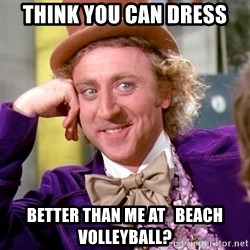 Willy Wonka - Think you can dress better than me at   beach volleyball?