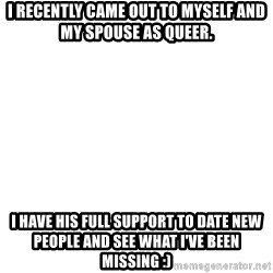 Blank Meme - I recently came out to myself and my spouse as queer. I have his full support to date new people and see what I've been missing :)