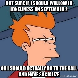 Futurama Fry - not sure if i should wallow in loneliness on september 2 or i should actually go to the ball and have socialize