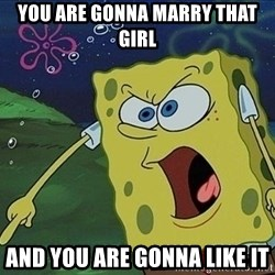 Spongebob Rage - YOU ARE GONNA MARRY THAT GIRL And you are gonna like it
