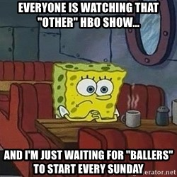 """Coffee shop spongebob - EVERYONE IS WATCHING THAT """"OTHER"""" HBO SHOW...  AND I'M JUST WAITING FOR """"BALLERS"""" to start EVERY SUNDAY"""