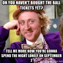 Willy Wonka - oh you haven't bought the ball tickets yet? tell me more how you're gonna spend the night lonely on september 2