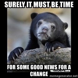 sad bear - Surely it must be time For some good News for a change
