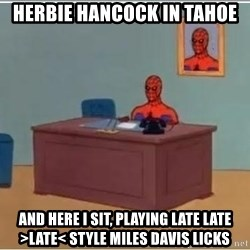 Spiderman Desk - Herbie Hancock In Tahoe And Here I sit, playing late late >Late< style MIles Davis Licks