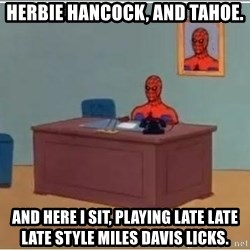 Spiderman Desk - HERBIE HANCOCK, AND TAHOE. AND HERE I SIT, playing late late late style miles davis licks.