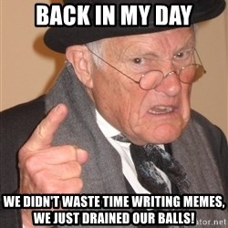 Angry Old Man - back in my day we didn't waste time writing memes, we just drained our balls!