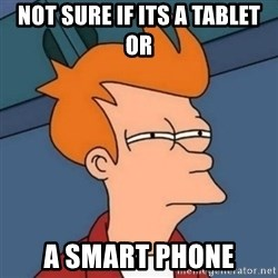 Not sure if troll - not sure if its a tablet or a smart phone