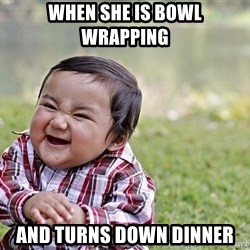 Evil smile child - When she is bowl wrapping  And turns down dinner