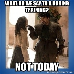Not Today Syrio - what do we say to A boring TRAINING? not today