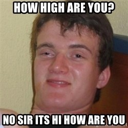 Stoner Stanley - How high are you? No sir its hi how are You