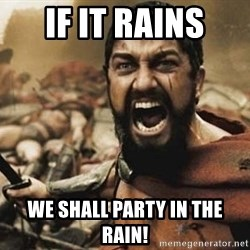300 - If it rains we shall party in the rain!