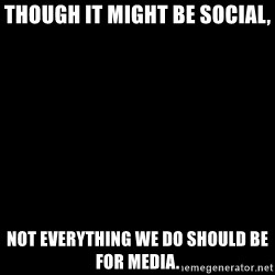 Blank Black - Though it might be social, Not everything we do should be for media.