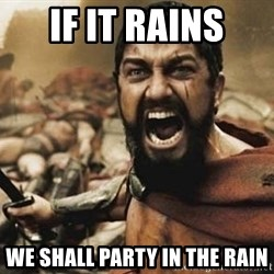 300 - if it rains we shall party in the rain