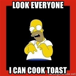 Homer retard - Look everyone I Can cook toast