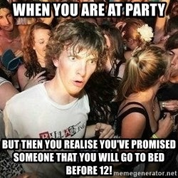 -Sudden Clarity Clarence - WHEN YOU ARE AT PARTY BUT THEN YOU REALISE YOU'VE PROMISED SOMEONE THAT YOU WILL GO TO BED BEFORE 12!