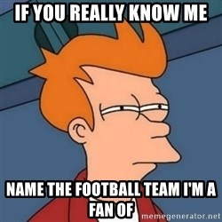 Not sure if troll - If you really know me Name the football team I'm a fan of