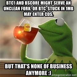 Kermit The Frog Drinking Tea - BTC1 and BSCore might serve an unclean fork. or btc, stuck in 1mb may enter CDS. But that's none of business anymore :)