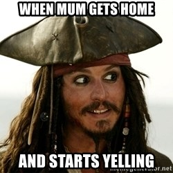 Jack.Sparrow. - when mum gets home and starts yelling