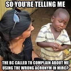 So You're Telling me - So You're Telling me THE BC Called To Complain About Me Using The Wrong Acronym IN MIRc?