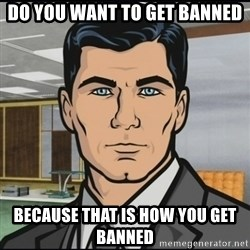 Archer - Do YOu want to get banned Because that is how you get banned