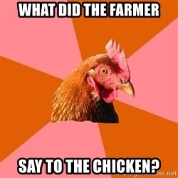 Anti Joke Chicken - What did the farmer say to the chicken?