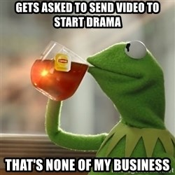 Kermit The Frog Drinking Tea - Gets asked to send video to start drama That's none of my business