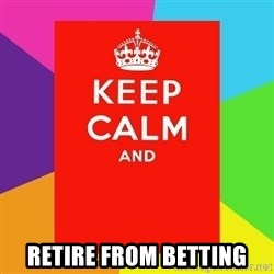 Keep calm and -  retire from betting