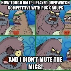 How tough are you - How tough am i? i played overwatch competitive with pug groups and i didn't mute the mics!