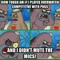 How tough are you - how tough am i? i played overwatch competitive with pugs and i didn't mute the mics!