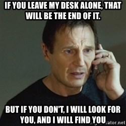 taken meme - If you leave my desk alone, that will be the end of it. but if you don't, I will look for you, and I will find you