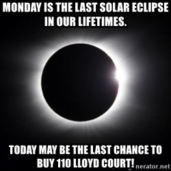 solar eclipse - Monday is the last solar eclipse In our lifetimes. Today may be the last chanCe to buy 110 Lloyd Court!