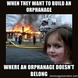 burning house girl - When they want to build an orphanage  where an orphanage doesn't belong