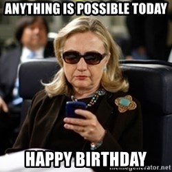 Hillary Clinton Texting - Anything is possible today Happy birthday