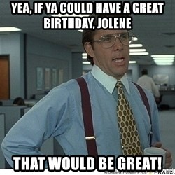 That would be great - Yea, If ya Could have a great birthday, jolene That would be great!