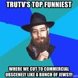 Jewish Dude - trutv's top funniest where we cut to commercial obscenely like a bunch of jews!!!