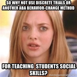 OMG KAREN - So why not use discrete Trials or another aba behavior-change method  for teaching  students social skills?