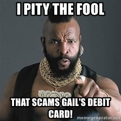 Mr T - I Pity the fool that scams gail's debit card!