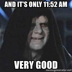 Sith Lord - And it's only 11:52 AM Very good