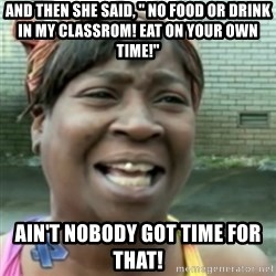 """Ain't nobody got time fo dat so - And then she said, """" no food or drink in my classrom! Eat on your own time!"""" ain't nobody got time for that!"""