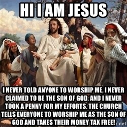 storytime jesus - hi i am jesus i never told anyone to worship me, i never claimed to be the son of god, and i never took a penny for my efforts. the church tells everyone to worship me as the son of god and takes their money tax free!