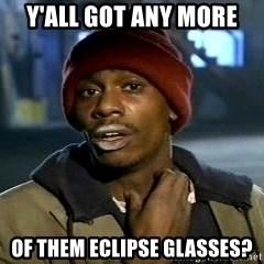 Y'all got anymore - Y'all got any more  of them eclipse glasses?