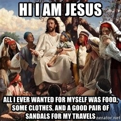 storytime jesus - hi i am jesus all i ever wanted for myself was food, some clothes, and a good pair of sandals for my travels