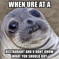 Awkward Seal - when ure at a   Restaurant and u dont know what you should buy