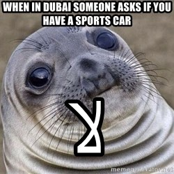 Awkward Seal - WHEN IN DUBAI SOMEONE ASKS IF YOU HAVE A SPORTS CAR لا