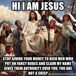 storytime jesus - hi i am jesus stop giving your money to rich men who put on fancy robes and claim my name gives them authority over you. you are not a sheep