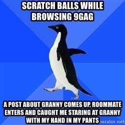 Socially Awkward Penguin - Scratch balls while browsing 9gag  A POST about granny comes up, roommate enters and caught me staring at granny with my hand in my pants