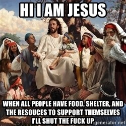 storytime jesus - hi i am jesus when all people have food, shelter, and the resouces to support themselves i'll shut the fuck up