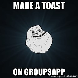 Forever Alone - Made a toast on groupsapp