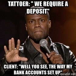 "Kevin Hart - Tattoer: "" we require a deposit"" Client: ""well you see, the way my bank accounts set up"""